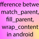 Difference between match_parent,fill_parent,wrap_content in android
