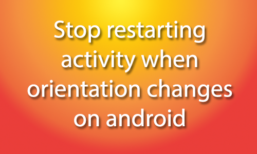 Avoid restarting activity when orientation changes on android