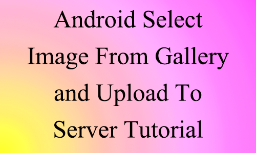 Android Select Image from Gallery Upload to Server example